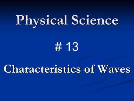 Physical Science Characteristics of Waves # 13. What are waves? Wave – a disturbance that transfers energy from place to place. Wave – a disturbance that.