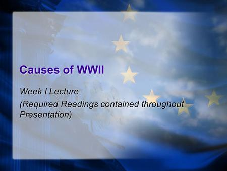 Causes of WWII Week I Lecture (Required Readings contained throughout Presentation) Week I Lecture (Required Readings contained throughout Presentation)