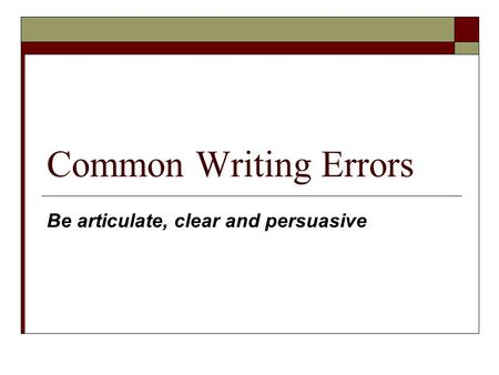 Common Writing Errors Be articulate, clear and persuasive.
