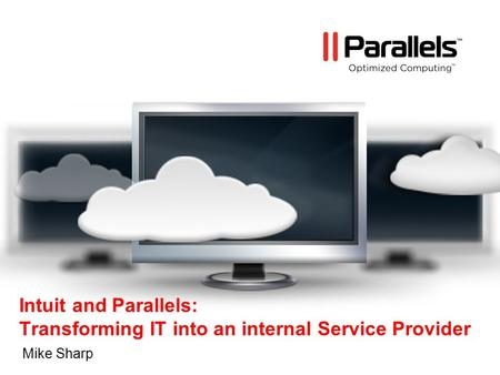 Intuit and Parallels: Transforming IT into an internal Service Provider Mike Sharp.