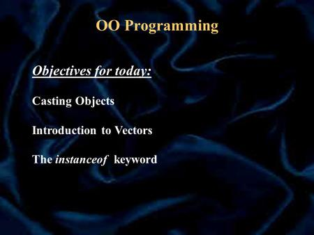OO Programming Objectives for today: Casting Objects Introduction to Vectors The instanceof keyword.