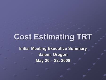 Cost Estimating TRT Initial Meeting Executive Summary Salem, Oregon May 20 – 22, 2008.