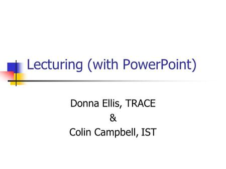 Lecturing (with PowerPoint) Donna Ellis, TRACE & Colin Campbell, IST.