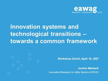 Innovation systems and technological transitions – towards a common framework Jochen Markard Innovation Research in Utility Sectors (CIRUS) Workshop Zurich,