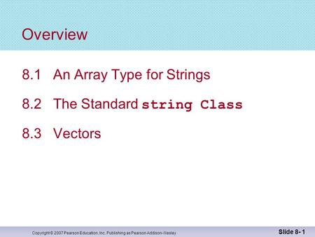 Copyright © 2007 Pearson Education, Inc. Publishing as Pearson Addison-Wesley Slide 8- 1 Overview 8.1 An Array Type for Strings 8.2 The Standard string.
