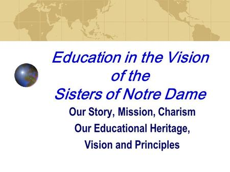 Education in the Vision of the Sisters of Notre Dame Our Story, Mission, Charism Our Educational Heritage, Vision and Principles.