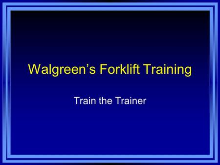 Walgreen's Forklift Training Train the Trainer. As a Trainer You Must: Know how to properly operate the equipment you will be using for training. Be familiar.