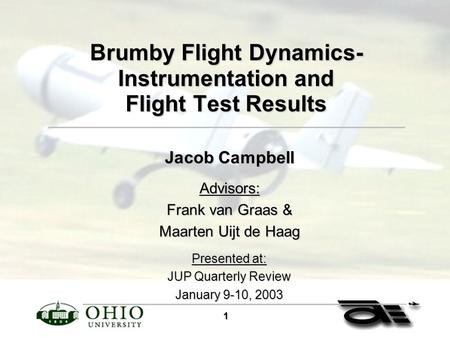 1 Brumby Flight Dynamics- Instrumentation and Flight Test Results Jacob Campbell Advisors: Frank van Graas & Maarten Uijt de Haag Presented at: JUP Quarterly.