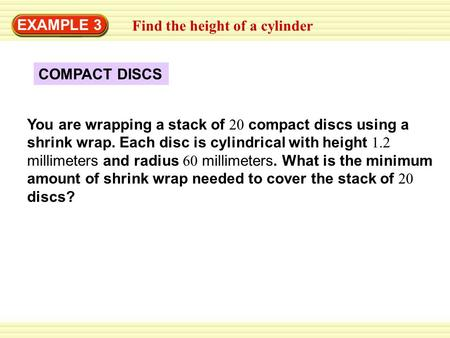 EXAMPLE 3 COMPACT DISCS You are wrapping a stack of 20 compact discs using a shrink wrap. Each disc is cylindrical with height 1.2 millimeters and radius.