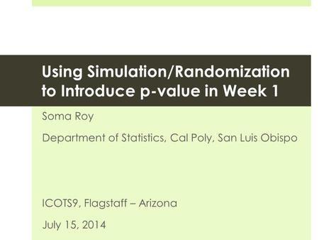 Using Simulation/Randomization to Introduce p-value in Week 1 Soma Roy Department of Statistics, Cal Poly, San Luis Obispo ICOTS9, Flagstaff – Arizona.