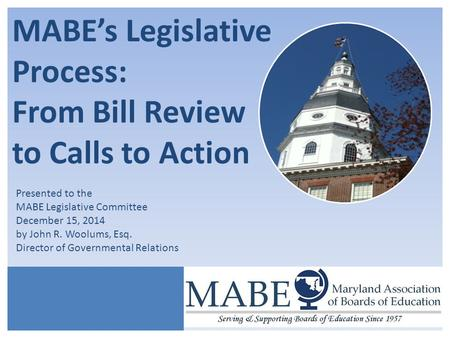 MABE's Legislative Process: From Bill Review to Calls to Action Presented to the MABE Legislative Committee December 15, 2014 by John R. Woolums, Esq.