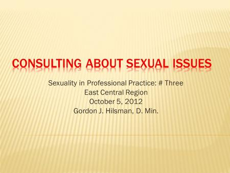 Sexuality in Professional Practice: # Three East Central Region October 5, 2012 Gordon J. Hilsman, D. Min.