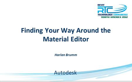 Finding Your Way Around the Material Editor Harlan Brumm Autodesk.