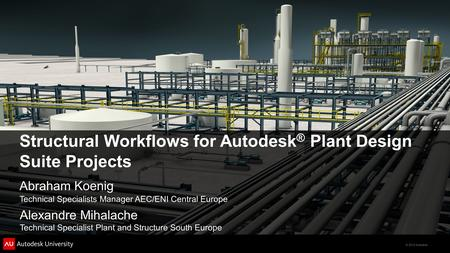 © 2012 Autodesk Structural Workflows for Autodesk ® Plant Design Suite Projects Abraham Koenig Technical Specialists Manager AEC/ENI Central Europe Alexandre.