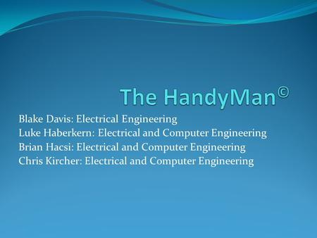 Blake Davis: Electrical Engineering Luke Haberkern: Electrical and Computer Engineering Brian Hacsi: Electrical and Computer Engineering Chris Kircher: