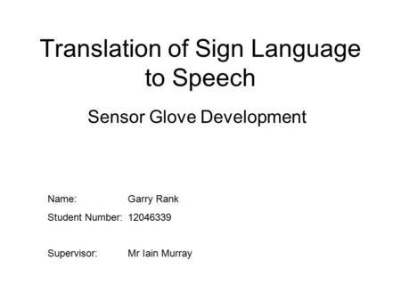 Translation of Sign Language to Speech Sensor Glove Development Name:Garry Rank Student Number:12046339 Supervisor:Mr Iain Murray.
