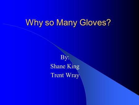 "Why so Many Gloves? By: Shane King Trent Wray. Why We Care ""…it's just that a baseball glove is personal."" – Yogi Berra ""It is impossible to overestimate."