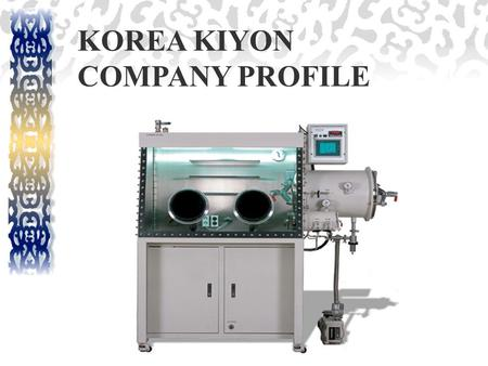 KOREA KIYON COMPANY PROFILE. COMPANY PROFILE Korea Kiyon Company, established in 1985, with the highest quality and most technology advanced inert atmosphere.