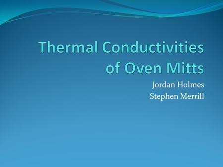 Jordan Holmes Stephen Merrill. Objective Our goal was to find the thermal conductivities (k) of different kinds of gloves. We tested the following: Conventional.