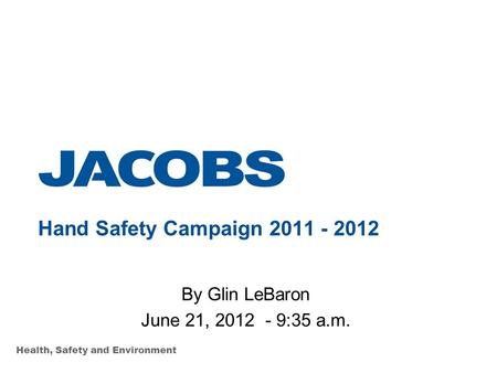 Health, Safety and Environment Hand Safety Campaign 2011 - 2012 By Glin LeBaron June 21, 2012 - 9:35 a.m.