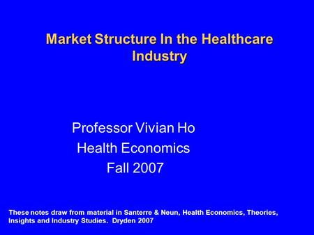 Market Structure In the Healthcare Industry Professor Vivian Ho Health Economics Fall 2007 These notes draw from material in Santerre & Neun, Health Economics,
