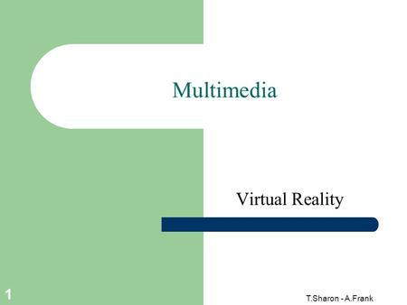 T.Sharon - A.Frank 1 Multimedia Virtual Reality. 2 T.Sharon - A.Frank Virtual Reality (VR) Definition An artificial reality that projects you into a 3D.
