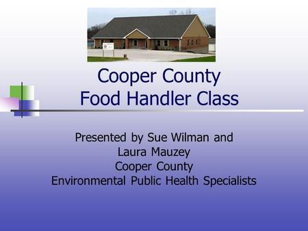 Cooper County Food Handler Class Presented by Sue Wilman and Laura Mauzey Cooper County Environmental Public Health Specialists.