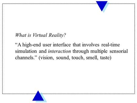 "What is Virtual Reality? ""A high-end user interface that involves real-time simulation and interaction through multiple sensorial channels."" (vision, sound,"
