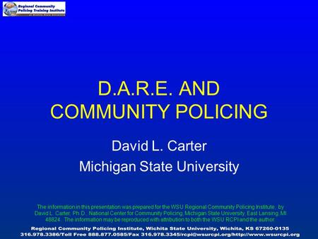 D.A.R.E. AND COMMUNITY POLICING David L. Carter Michigan State University The information in this presentation was prepared for the WSU Regional Community.