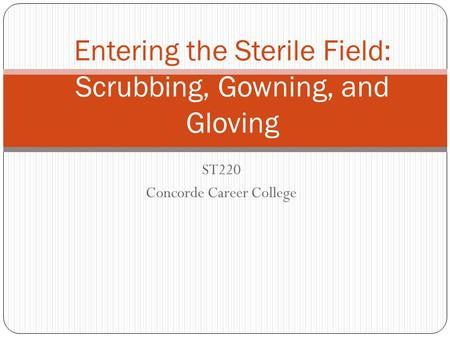 ST220 Concorde Career College Entering the Sterile Field: Scrubbing, Gowning, and Gloving.