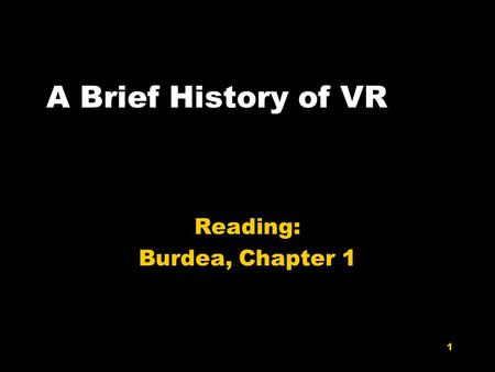 1 A Brief History of VR Reading: Burdea, Chapter 1.