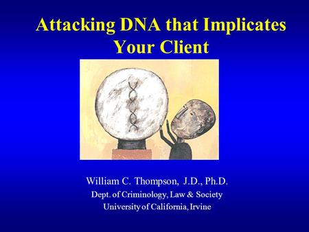 Attacking DNA that Implicates Your Client William C. Thompson, J.D., Ph.D. Dept. of Criminology, Law & Society University of California, Irvine.