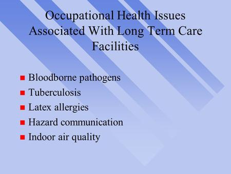 Occupational Health Issues Associated With Long Term Care Facilities n Bloodborne pathogens n Tuberculosis n Latex allergies n Hazard communication n Indoor.