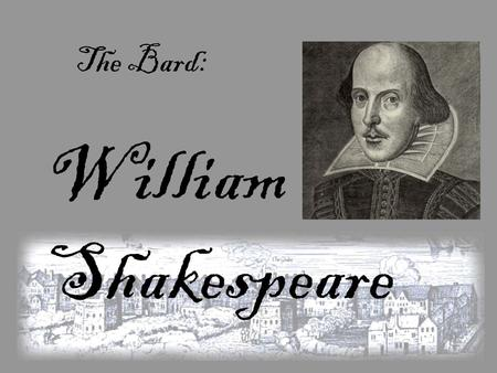 William Shakespeare The Bard:. William Shakespeare: was born to John and Mary Shakespeare in Stratford-Upon-Avon, England. He was born in April of 1564,