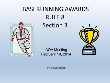 BASERUNNING AWARDS RULE 8 Section 3 AOA Meeting February 19, 2014 By Steve Jakes.