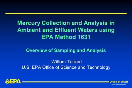 Mercury Collection and Analysis in Ambient and Effluent Waters using EPA Method 1631 Overview of Sampling and Analysis William Telliard U.S. EPA Office.