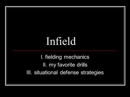 Infield I. fielding mechanics II. my favorite drills III. situational defense strategies.