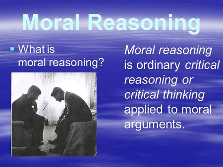 Moral Reasoning   What is moral reasoning? Moral reasoning is ordinary critical reasoning or critical thinking applied to moral arguments.