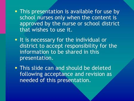  This presentation is available for use by school nurses only when the content is approved by the nurse or school district that wishes to use it.  It.