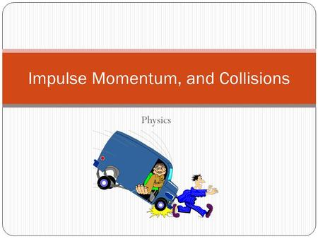 Physics Impulse Momentum, and Collisions. Topics to be covered Momentum & Impulse Linear momentum Conservation of Momentum Momentum is conserved Elastic.