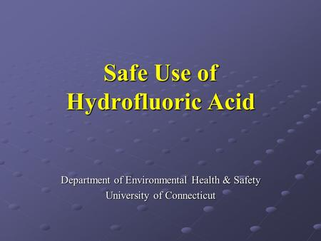 Safe Use of Hydrofluoric Acid Department of Environmental Health & Safety University of Connecticut.