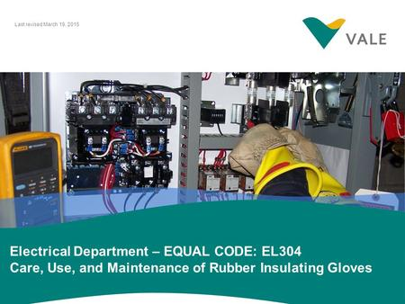 Last revised March 19, 2015 Electrical Department – EQUAL CODE: EL304 Care, Use, and Maintenance of Rubber Insulating Gloves.