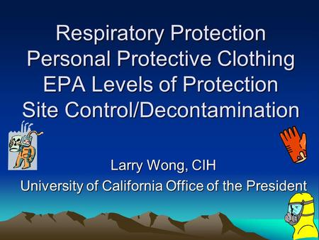 Respiratory Protection Personal Protective Clothing EPA Levels of Protection Site Control/Decontamination Larry Wong, CIH University of California Office.