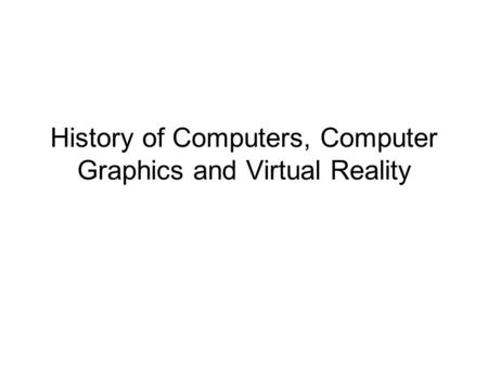 History of Computers, Computer Graphics and Virtual Reality.
