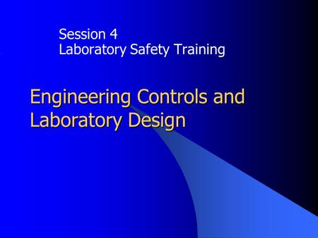 Engineering Controls and Laboratory Design Session 4 Laboratory Safety Training.