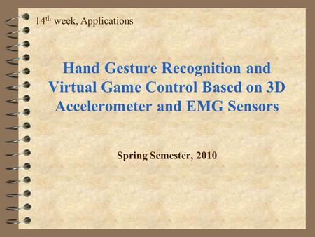 14th week, Applications Hand Gesture Recognition and Virtual Game Control Based on 3D Accelerometer and EMG Sensors Spring Semester, 2010.