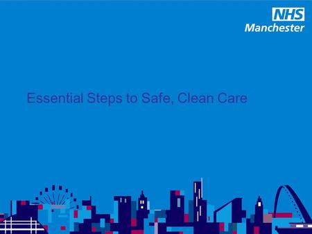 Essential Steps to Safe, Clean Care Essential Steps AIM: Designed as a framework to support local organisations providing and commissioning health and.