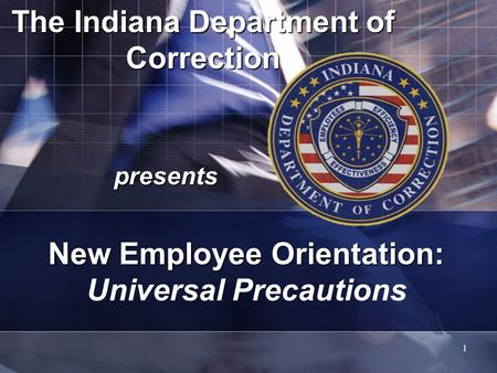 1 The Indiana Department of Correction presents New Employee Orientation: New Employee Orientation: Universal Precautions.