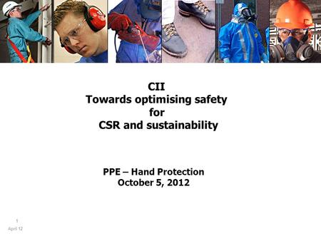 April 12 1 PPE – Hand Protection October 5, 2012 CII Towards optimising safety for CSR and sustainability.