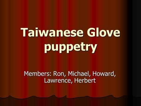 Taiwanese Glove puppetry Members: Ron, Michael, Howard, Lawrence, Herbert.